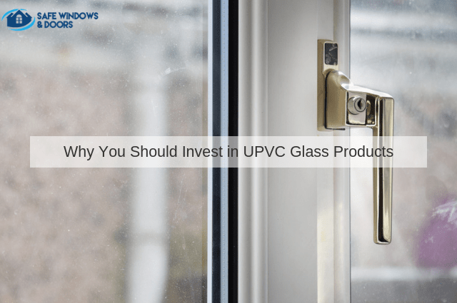 Why You Should Invest in UPVC Glass Products
